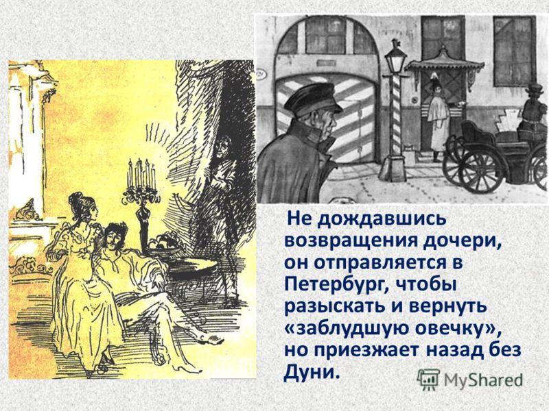 Не дождавшись возвращения дочери, он отправляется в Петербург, чтобы разыскать и вернуть «заблудшую овечку», но приезжает назад без Дуни.