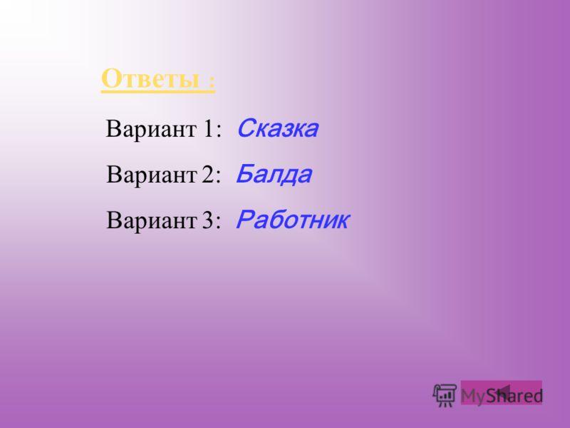 Ответы : Ответы : Вариант 1: Сказка Вариант 2: Балда Вариант 3: Работник