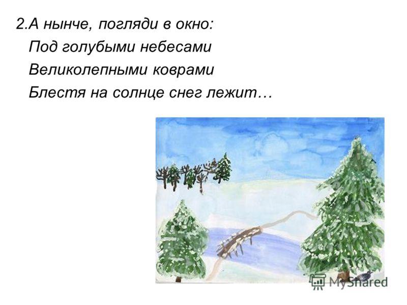 2.А нынче, погляди в окно: Под голубыми небесами Великолепными коврами Блестя на солнце снег лежит…