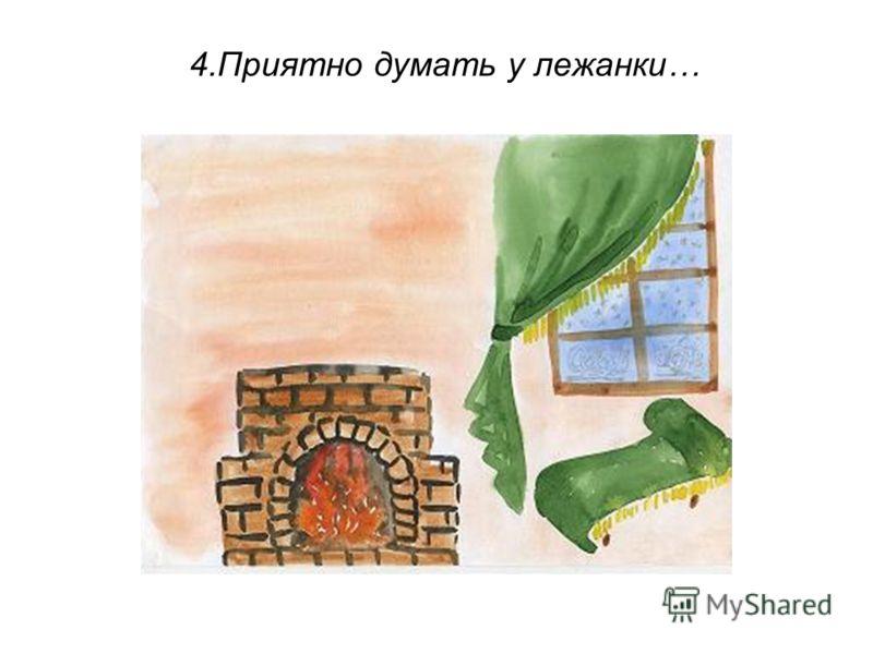 4.Приятно думать у лежанки…