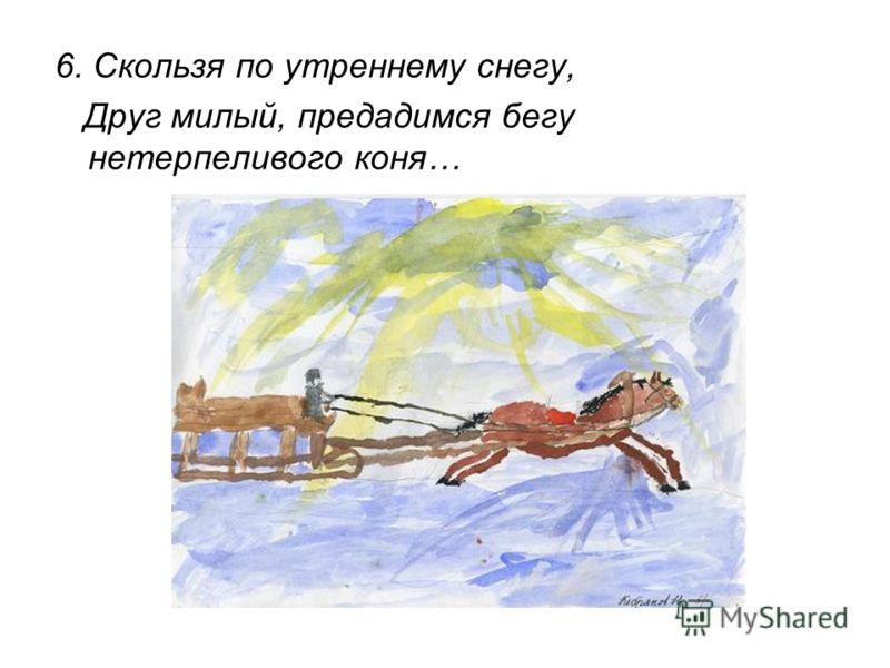 6. Скользя по утреннему снегу, Друг милый, предадимся бегу нетерпеливого коня…