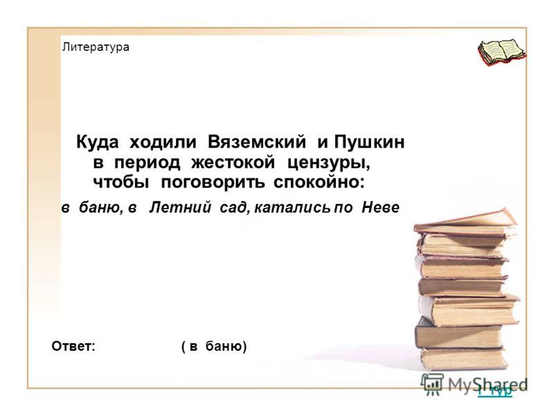 Литература Куда ходили Вяземский и Пушкин в период жестокой цензуры, чтобы поговорить спокойно: в баню, в Летний сад, катались по Неве I тур Ответ: ( в баню)
