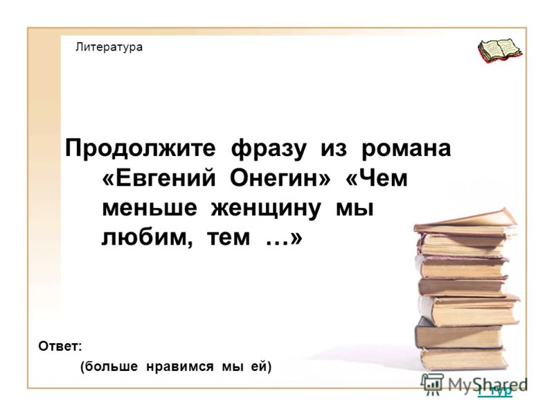 Литература Продолжите фразу из романа «Евгений Онегин» «Чем меньше женщину мы любим, тем …» I тур Ответ: (больше нравимся мы ей)