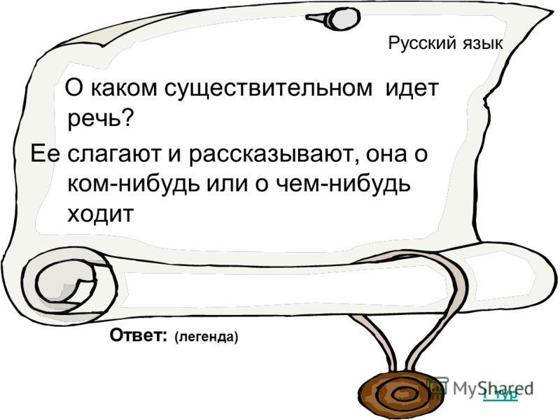 Русский язык О каком существительном идет речь? Ее слагают и рассказывают, она о ком-нибудь или о чем-нибудь ходит Ответ: (легенда) I тур