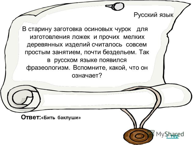 Русский язык В старину заготовка осиновых чурок для изготовления ложек и прочих мелких деревянных изделий считалось совсем простым занятием, почти бездельем. Так в русском языке появился фразеологизм. Вспомните, какой, что он означает? I тур Ответ: «