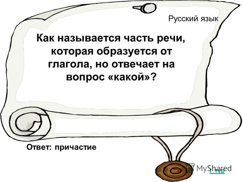 Русский язык Как называется часть речи, которая образуется от глагола, но отвечает на вопрос «какой»? I тур Ответ: причастие