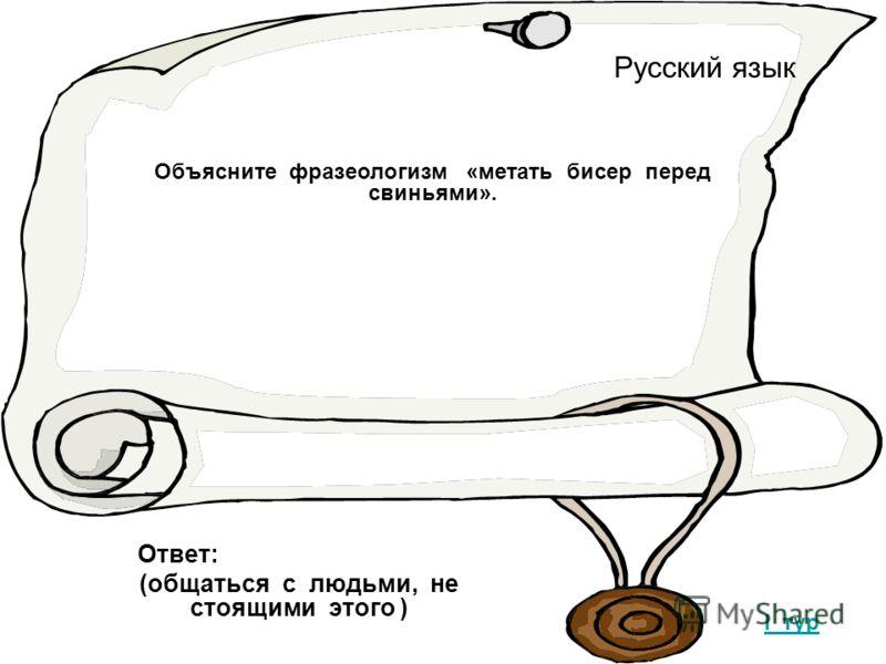 Русский язык I тур Объясните фразеологизм «метать бисер перед свиньями». Ответ: (общаться с людьми, не стоящими этого )