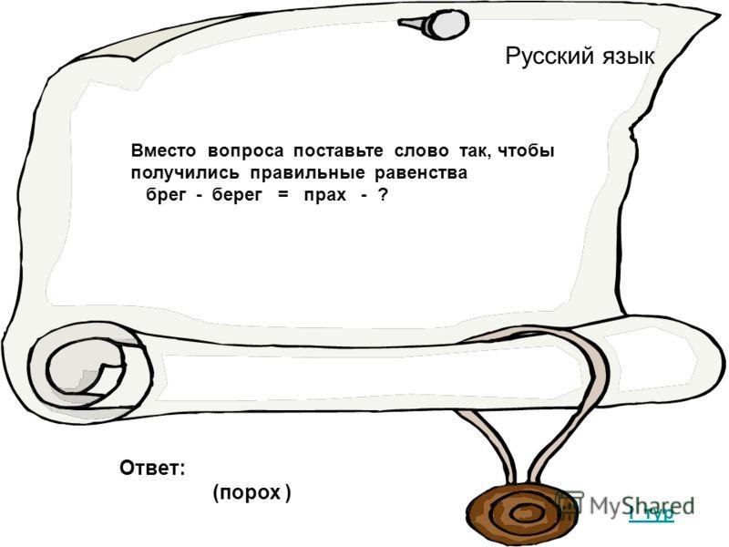 Русский язык I тур Вместо вопроса поставьте слово так, чтобы получились правильные равенства брег - берег = прах - ? Ответ: (порох )
