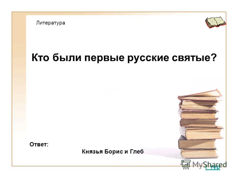 Кто были первые русские святые? I тур Ответ: Князья Борис и Глеб Литература
