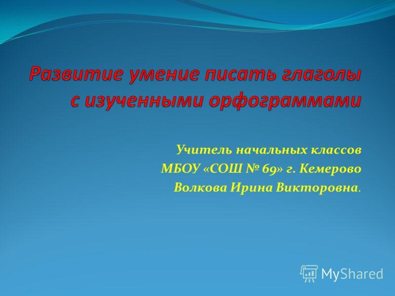 Учитель начальных классов МБОУ «СОШ 69» г. Кемерово Волкова Ирина Викторовна.