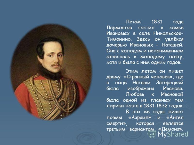 Летом 1831 года Лермонтов гостил в семье Ивановых в селе Никольское- Тимонино. Здесь он увлёкся дочерью Ивановых – Наташей. Она с холодом и непониманием отнеслась к молодому поэту, хотя и была с ним одних годов. Этим летом он пишет драму «Странный че
