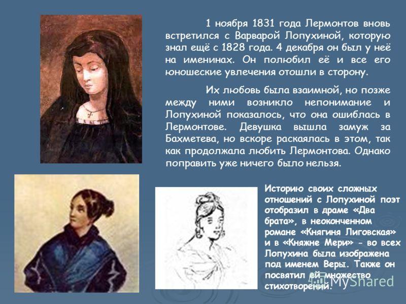 1 ноября 1831 года Лермонтов вновь встретился с Варварой Лопухиной, которую знал ещё с 1828 года. 4 декабря он был у неё на именинах. Он полюбил её и все его юношеские увлечения отошли в сторону. Их любовь была взаимной, но позже между ними возникло