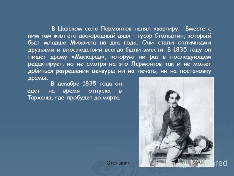 В Царском селе Лермонтов нанял квартиру. Вместе с ним там жил его двоюродный дядя – гусар Столыпин, который был младше Михаила на два года. Они стали отличными друзьями и впоследствии всегда были вмести. В 1835 году он пишет драму «Маскарад», которую