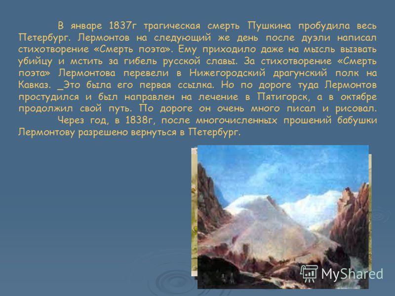 В январе 1837г трагическая смерть Пушкина пробудила весь Петербург. Лермонтов на следующий же день после дуэли написал стихотворение «Смерть поэта». Ему приходило даже на мысль вызвать убийцу и мстить за гибель русской славы. За стихотворение «Смерть