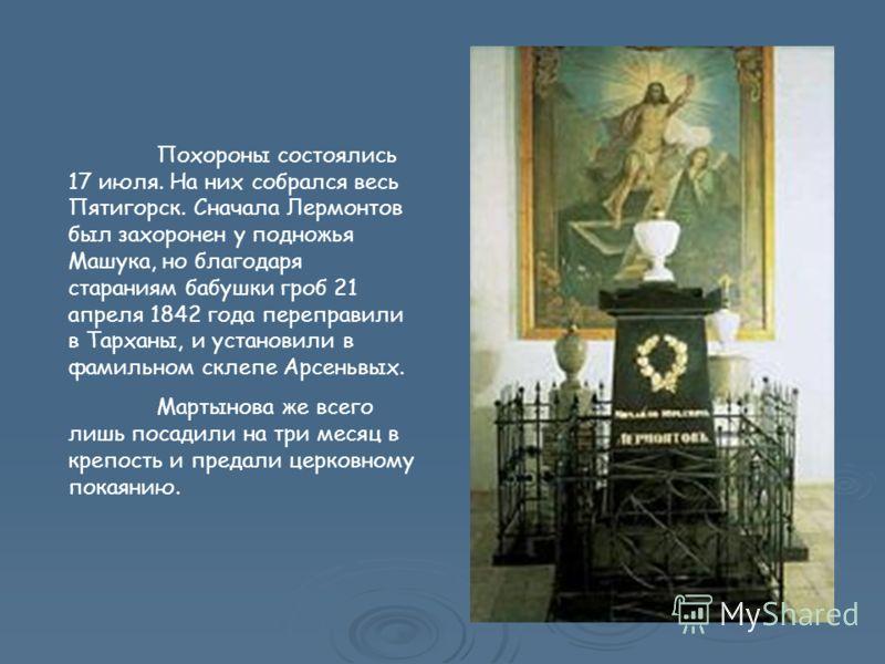 Похороны состоялись 17 июля. На них собрался весь Пятигорск. Сначала Лермонтов был захоронен у подножья Машука, но благодаря стараниям бабушки гроб 21 апреля 1842 года переправили в Тарханы, и установили в фамильном склепе Арсеньвых. Мартынова же все