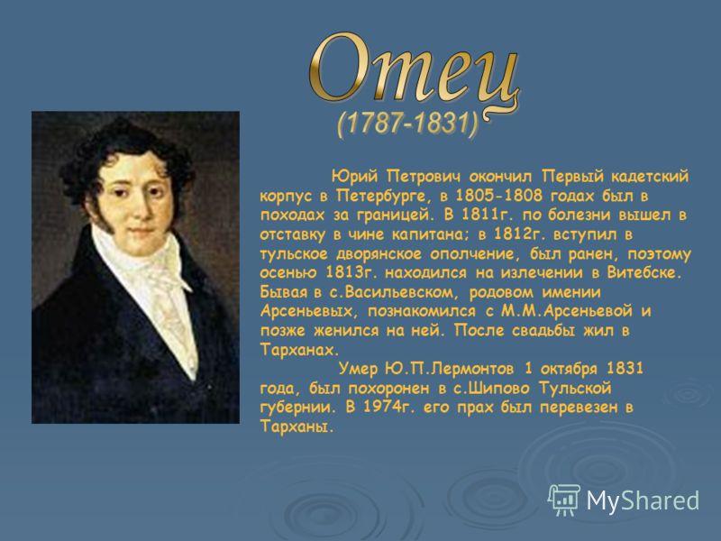 Юрий Петрович окончил Первый кадетский корпус в Петербурге, в 1805-1808 годах был в походах за границей. В 1811г. по болезни вышел в отставку в чине капитана; в 1812г. вступил в тульское дворянское ополчение, был ранен, поэтому осенью 1813г. находилс