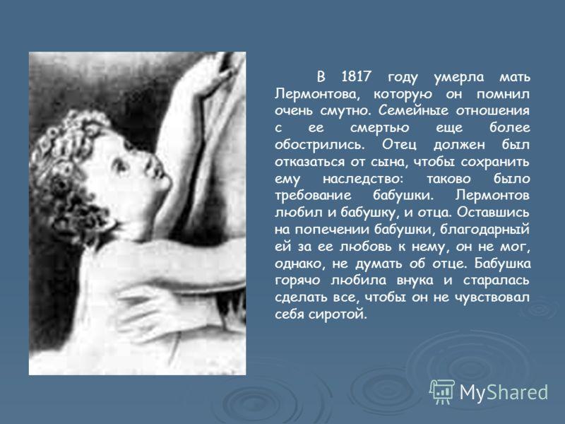 В 1817 году умерла мать Лермонтова, которую он помнил очень смутно. Семейные отношения с ее смертью еще более обострились. Отец должен был отказаться от сына, чтобы сохранить ему наследство: таково было требование бабушки. Лермонтов любил и бабушку,