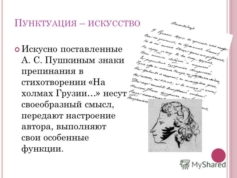 П УНКТУАЦИЯ – ИСКУССТВО Искусно поставленные А. С. Пушкиным знаки препинания в стихотворении «На холмах Грузии…» несут своеобразный смысл, передают настроение автора, выполняют свои особенные функции.