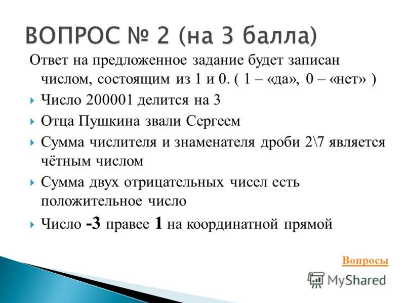 Ответ на предложенное задание будет записан числом, состоящим из 1 и 0. ( 1 – «да», 0 – «нет» ) Число 200001 делится на 3 Отца Пушкина звали Сергеем Сумма числителя и знаменателя дроби 2\7 является чётным числом Сумма двух отрицательных чисел есть по
