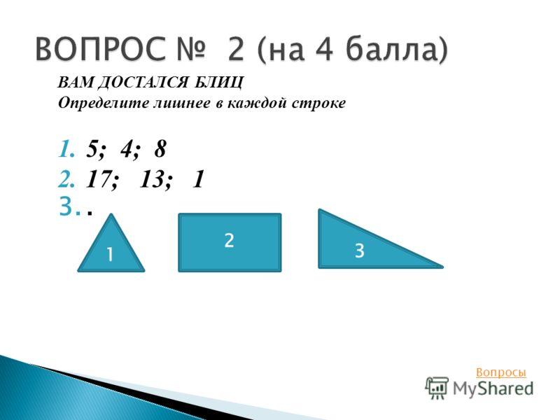 ВАМ ДОСТАЛСЯ БЛИЦ Определите лишнее в каждой строке 1.5; 4; 8 2.17; 13; 1 3.. Вопросы 1 2 3