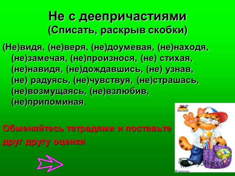 Не с деепричастиями (Списать, раскрыв скобки) (Не)видя, (не)веря, (не)доумевая, (не)находя, (не)замечая, (не)произнося, (не) стихая, (не)навидя, (не)дождавшись, (не) узнав, (не) радуясь, (не)чувствуя, (не)страшась, (не)возмущаясь, (не)взлюбив, (не)пр