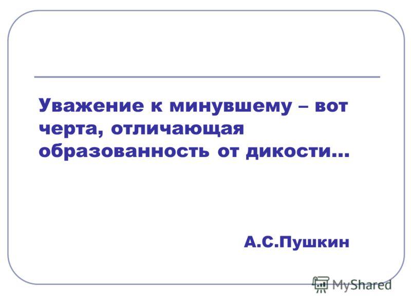 Уважение к минувшему – вот черта, отличающая образованность от дикости… А.С.Пушкин