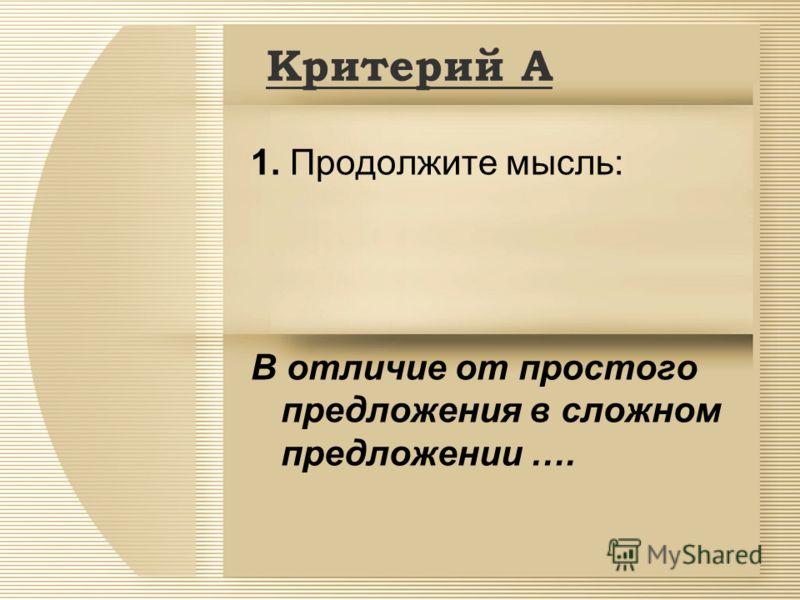Критерий А 1. Продолжите мысль: В отличие от простого предложения в сложном предложении ….