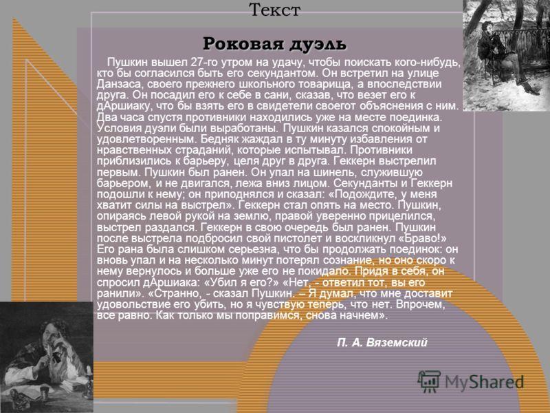Роковая дуэль Текст Роковая дуэль Пушкин вышел 27-го утром на удачу, чтобы поискать кого-нибудь, кто бы согласился быть его секундантом. Он встретил на улице Данзаса, своего прежнего школьного товарища, а впоследствии друга. Он посадил его к себе в с