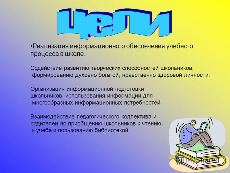 Реализация информационного обеспечения учебного процесса в школе. Содействие развитию творческих способностей школьников, формированию духовно богатой, нравственно здоровой личности. Организация информационной подготовки школьников, использования инф