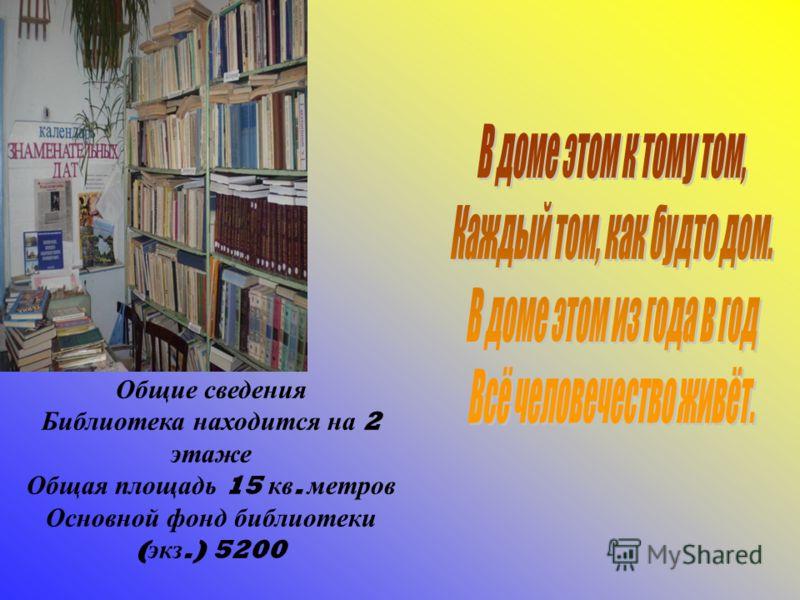 Общие сведения Библиотека находится на 2 этаже Общая площадь 15 кв. метров Основной фонд библиотеки ( экз.) 5200