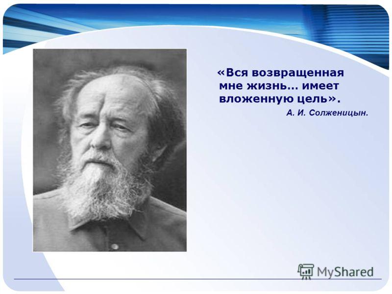 «Вся возвращенная мне жизнь… имеет вложенную цель». А. И. Солженицын.