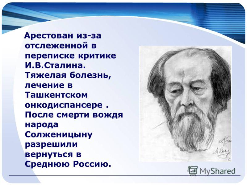 Арестован из-за отслеженной в переписке критике И.В.Сталина. Тяжелая болезнь, лечение в Ташкентском онкодиспансере. После смерти вождя народа Солженицыну разрешили вернуться в Среднюю Россию.