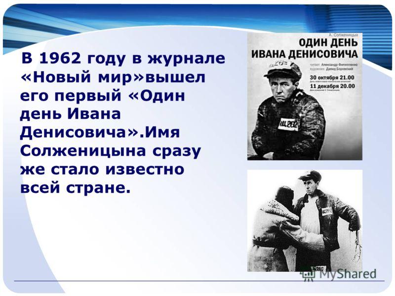 В 1962 году в журнале «Новый мир»вышел его первый «Один день Ивана Денисовича».Имя Солженицына сразу же стало известно всей стране.