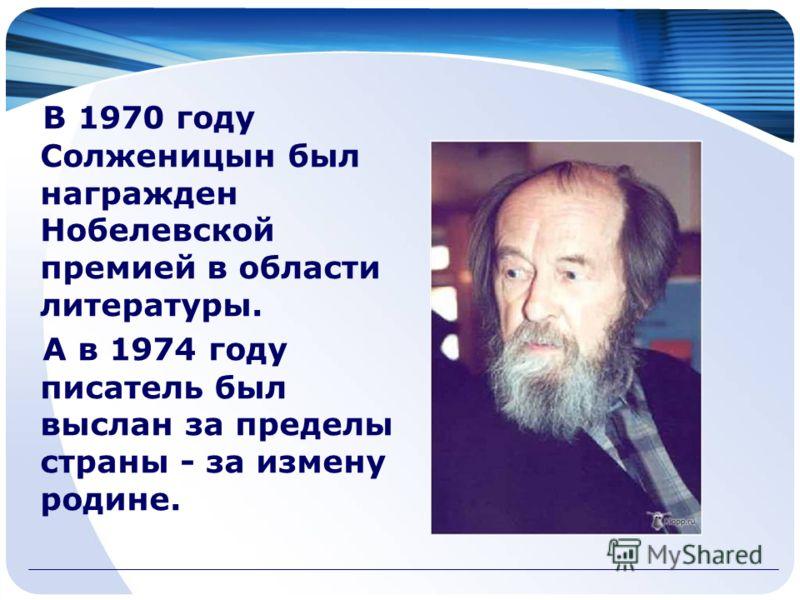В 1970 году Солженицын был награжден Нобелевской премией в области литературы. А в 1974 году писатель был выслан за пределы страны - за измену родине.