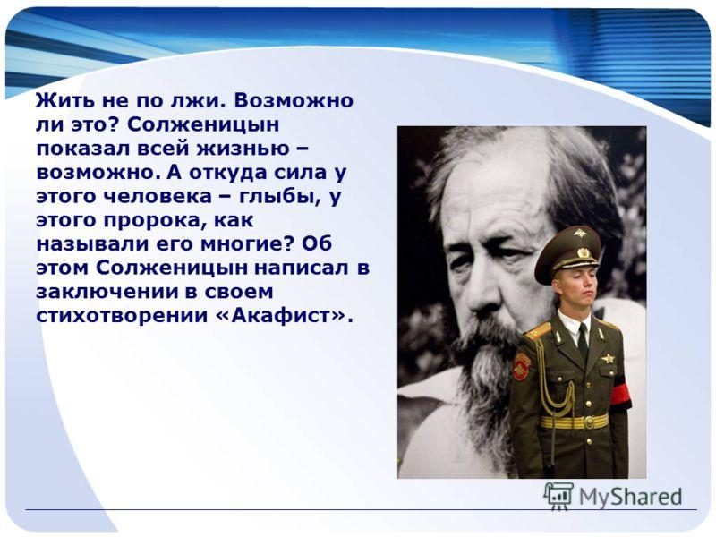 Жить не по лжи. Возможно ли это? Солженицын показал всей жизнью – возможно. А откуда сила у этого человека – глыбы, у этого пророка, как называли его многие? Об этом Солженицын написал в заключении в своем стихотворении «Акафист».