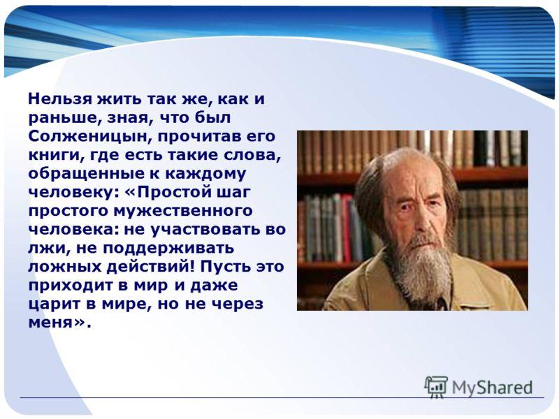 Нельзя жить так же, как и раньше, зная, что был Солженицын, прочитав его книги, где есть такие слова, обращенные к каждому человеку: «Простой шаг простого мужественного человека: не участвовать во лжи, не поддерживать ложных действий! Пусть это прихо