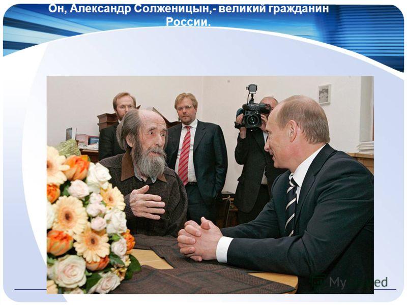 Он, Александр Солженицын,- великий гражданин России.