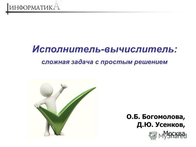 Исполнитель-вычислитель: сложная задача с простым решением О.Б. Богомолова, Д.Ю. Усенков, Москва