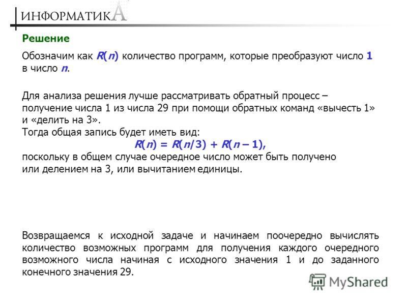 Решение Обозначим как R(n) количество программ, которые преобразуют число 1 в число n. Для анализа решения лучше рассматривать обратный процесс – получение числа 1 из числа 29 при помощи обратных команд «вычесть 1» и «делить на 3». Тогда общая запись