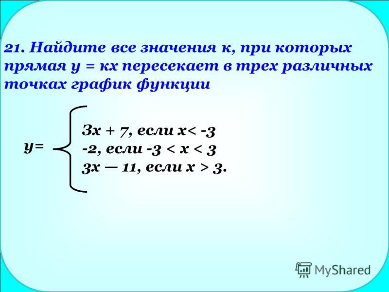 21. Найдите все значения к, при которых прямая у = кх пересекает в трех различных точках график функции Зх + 7, если х< -3 -2, если -3 < х < 3 3x 11, если х > 3. y=