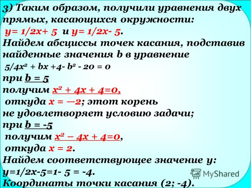 3) Таким образом, получили уравнения двух прямых, касающихся окружности: у= 1/2x+ 5 и y= 1/2x- 5. Найдем абсциссы точек касания, подставив найденные значения b в уравнение 5/4x 2 + bх +4- b 2 - 20 = 0 b = 5 при b = 5 получим х 2 + 4х + 4=0, откуда х