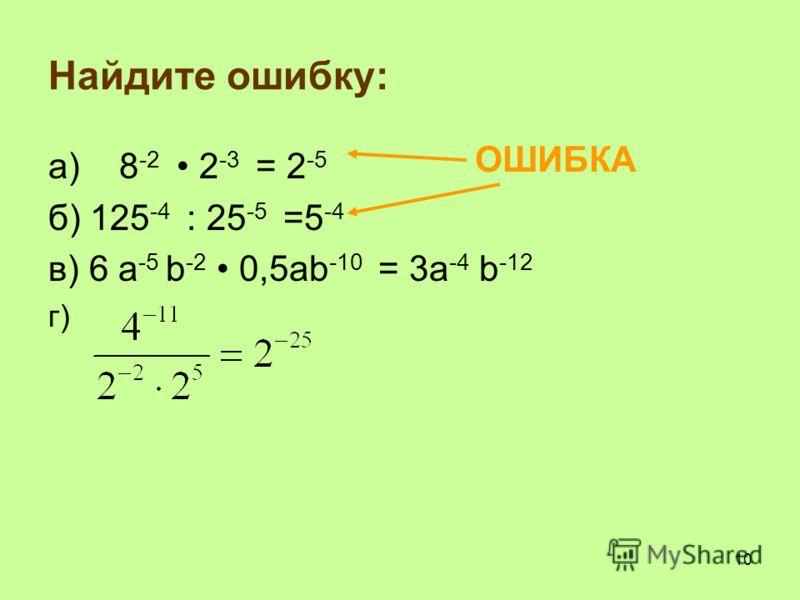 Найдите ошибку: а) 8 -2 2 -3 = 2 -5 б) 125 -4 : 25 -5 =5 -4 в) 6 a -5 b -2 0,5ab -10 = 3a -4 b -12 г) ОШИБКА 10