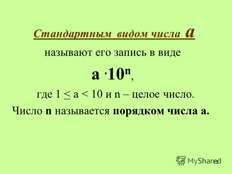 Стандартным видом числа a называют его запись в виде a. 10 n, где 1 < a < 10 и n – целое число. Число n называется порядком числа a. 13