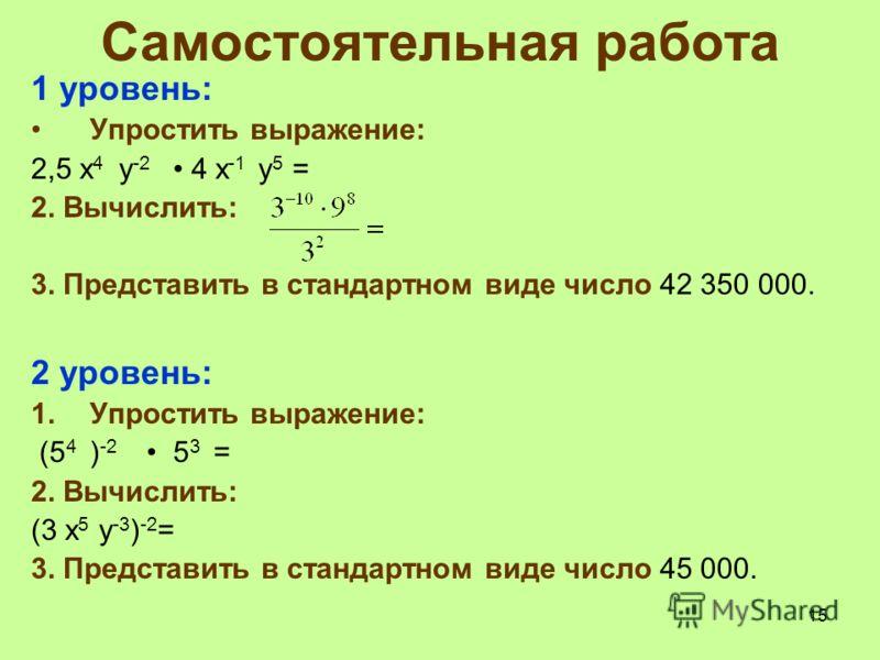 Самостоятельная работа 1 уровень: Упростить выражение: 2,5 x 4 y -2 4 x -1 y 5 = 2. Вычислить: 3. Представить в стандартном виде число 42 350 000. 2 уровень: 1.Упростить выражение: (5 4 ) -2 5 3 = 2. Вычислить: (3 x 5 y -3 ) -2 = 3. Представить в ста