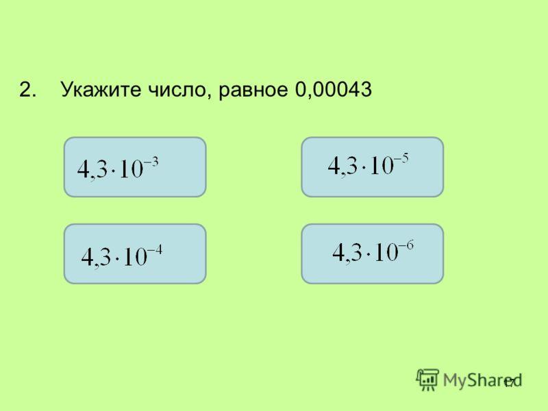 2. Укажите число, равное 0,00043 17