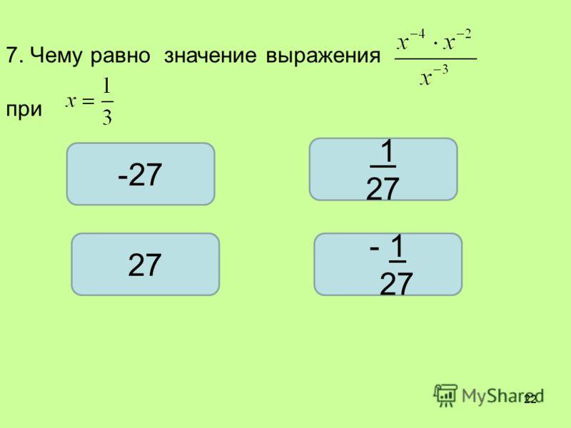 7. Чему равно значение выражения при -27 1 27 - 1 27 22