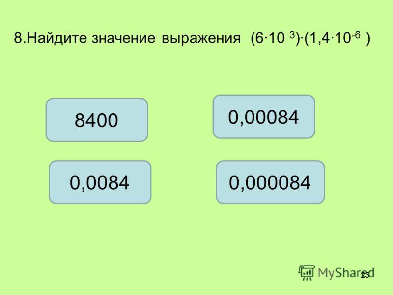 8.Найдите значение выражения (610 3 )(1,410 -6 ) 8400 0,00084 0,00840,000084 23