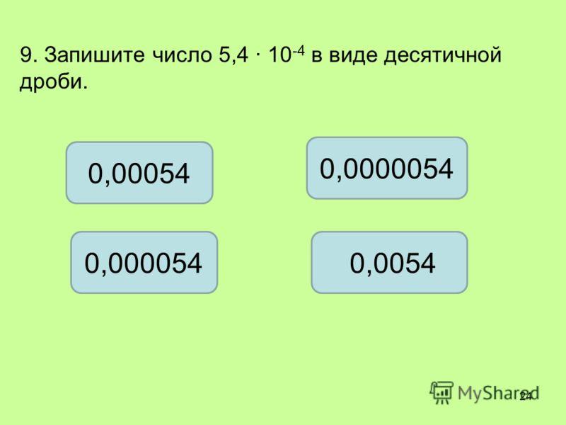 9. Запишите число 5,4 10 -4 в виде десятичной дроби. 0,00054 0,0000054 0,000054 0,0054 24