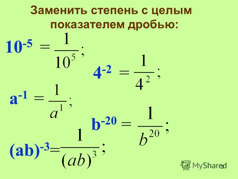 Заменить степень с целым показателем дробью: 10 -5 = 4 -2 = а -1 = b -20 = (аb) -3 = 3