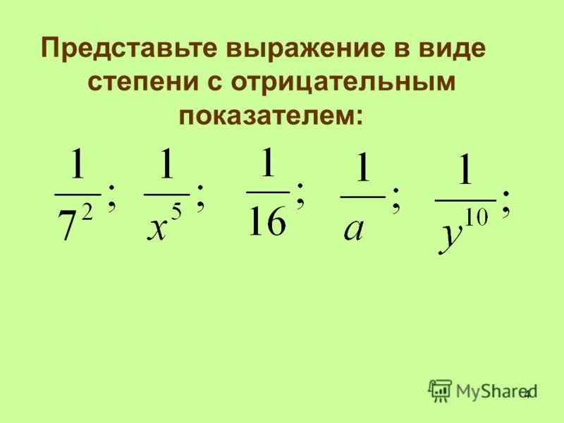 Представьте выражение в виде степени с отрицательным показателем: 4